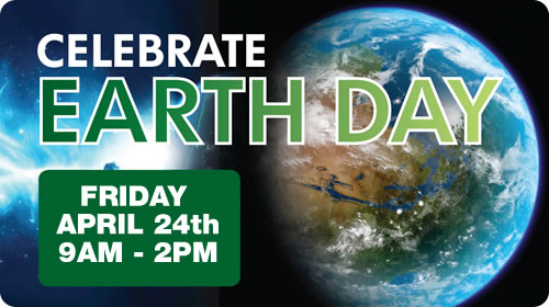 Celebrate Earth Day - Friday April 24th - 9AM to 2PM
