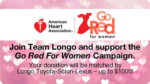 Join Team Longo and The American Heart Association in Support of the Go Red For Women Campaign, and Your Donation Will Be Matched By Team Longo - Up To $1000.