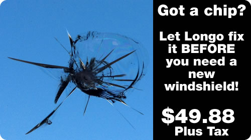 Got a chip? Let Longo fix it before you need a whole new windshield - for $49.88 plus tax.