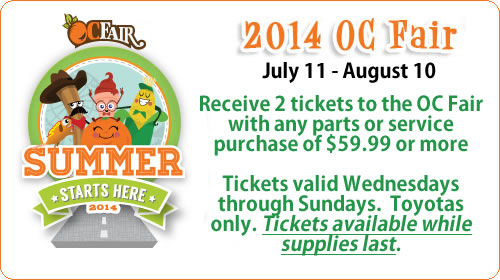 2014 OC Fair July 11 - August 10 Receive 2 tickets to the OC Fair with any parts or service purchase of $59.99 or more. Tickets are valid Wednesdays through Sundays, and are available while supplies last, on Toyotas only.
