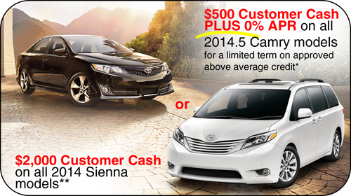 $500 customer cash PLUS 0% APR on all 2014.5 Camry models for a limited term on approved above average credit* - OR - $200 customer cash on all 2014 Sienna models**