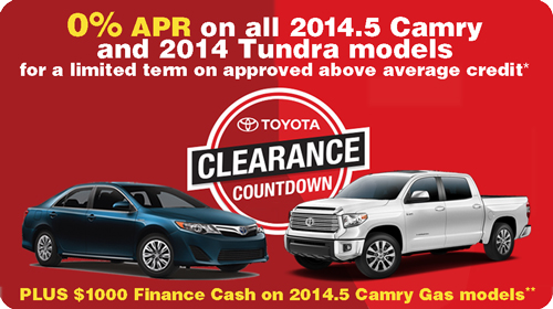 Toyota Clearance Countdown: 0% APR on 2014.5 Camry and 2014 Tundra models for a limited term on above average credit* - PLUS - $1000 Finance Cash on 2014.5 Camry Gas Models**