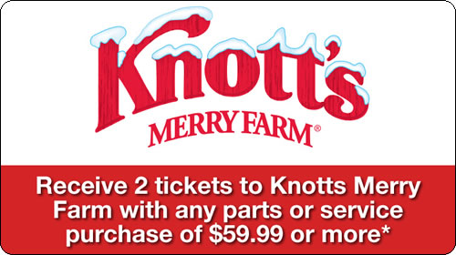 Receive 2 tickets to Knott's Merry Farm with any parts or service purchase of $59.99 or more.*