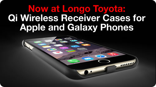 Now at Longo Toyota: Qi wireless receiver cases for Apple and Galaxy phones
